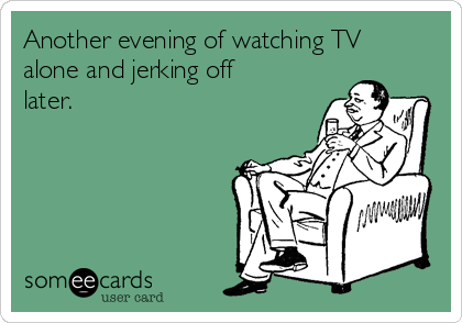 Another evening of watching TV alone and jerking off later.