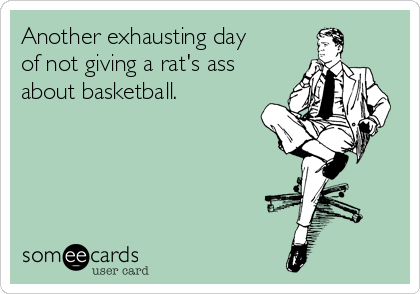 Another exhausting day of not giving a rat's ass about basketball.