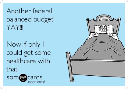 Another federal balanced budget! YAY!!!  Now if only I could get some healthcare with that!