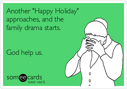 "Another ""Happy Holiday"" approaches, and the family drama starts.    God help us."