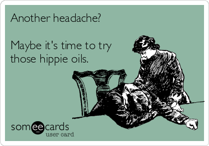 Another headache?  Maybe it's time to try those hippie oils.