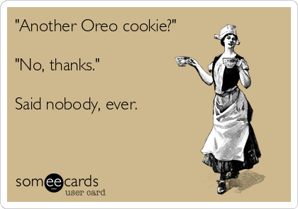 """""""Another Oreo cookie?""""  """"No, thanks.""""  Said nobody, ever."""
