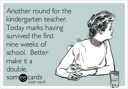 Another round for the kindergarten teacher.  Today marks having survived the first nine weeks of school.  Better make it a double.