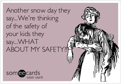 Another snow day they say...We're thinking of the safety of your kids they say...WHAT ABOUT MY SAFETY?!