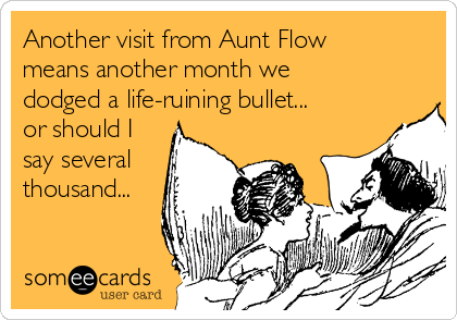 Another visit from Aunt Flow means another month we dodged a life-ruining bullet... or should I say several thousand...