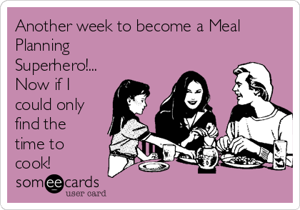 Another week to become a Meal Planning Superhero!... Now if I could only find the time to cook!