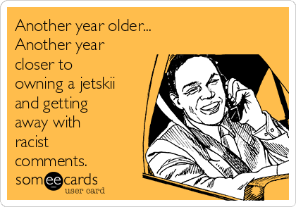 Another year older...  Another year closer to owning a jetskii and getting away with racist comments.