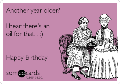 Another year older?   I hear there's an oil for that... ;)   Happy Birthday!