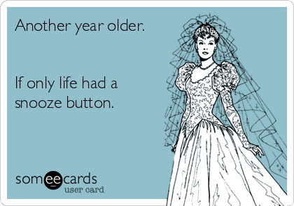 Another year older.   If only life had a snooze button.
