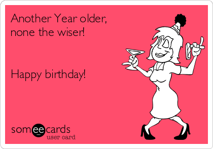 Another Year older, none the wiser!   Happy birthday!