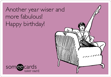 Another year wiser and more fabulous! Happy birthday!