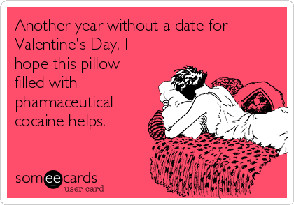 Another year without a date for Valentine's Day. I hope this pillow filled with pharmaceutical cocaine helps.
