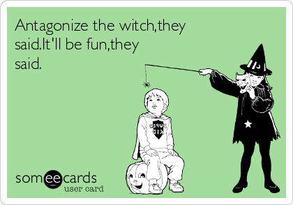 Antagonize the witch,they said.It'll be fun,they said.