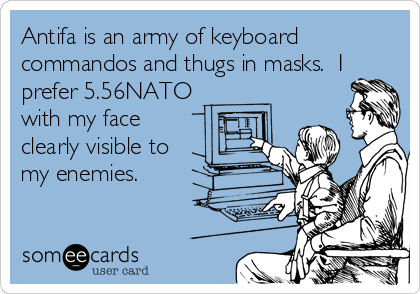 Antifa is an army of keyboard commandos and thugs in masks.  I prefer 5.56NATO with my face clearly visible to my enemies.