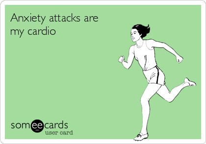 Anxiety attacks are my cardio