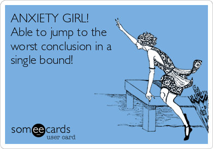 ANXIETY GIRL!  Able to jump to the worst conclusion in a single bound!