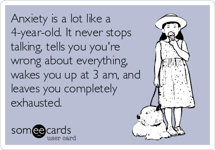 Anxiety is a lot like a 4-year-old. It never stops talking, tells you you're wrong about everything, wakes you up at 3 am, and leaves you completely exhausted.