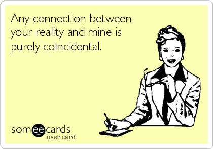 Any connection between your reality and mine is purely coincidental.
