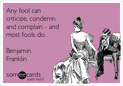 Any fool can criticize, condemn and complain - and most fools do.  Benjamin Franklin
