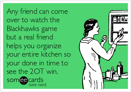 Any friend can come over to watch the Blackhawks game but a real friend helps you organize your entire kitchen so your done in time to see the 2OT win.
