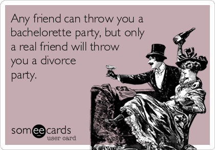 Any friend can throw you a bachelorette party, but only a real friend will throw you a divorce party.