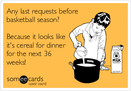 Any last requests before basketball season?  Because it looks like it's cereal for dinner for the next 36 weeks!