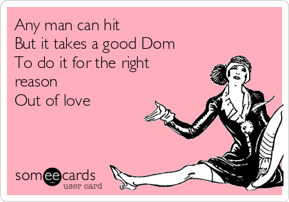 Any man can hit  But it takes a good Dom  To do it for the right reason  Out of love