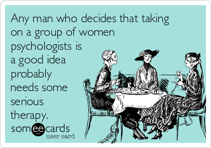 Any man who decides that taking on a group of women psychologists is a good idea probably needs some serious therapy.