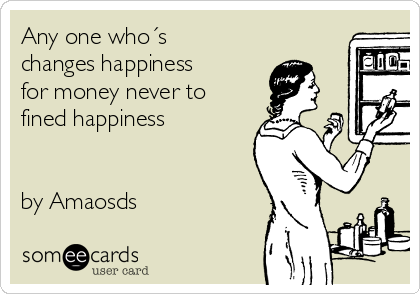 Any one who´s changes happiness for money never to fined happiness   by Amaosds