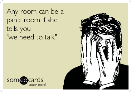 "Any room can be a panic room if she tells you  ""we need to talk"""