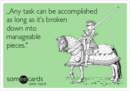"""""""Any task can be accomplished as long as it's broken down into manageable pieces."""""""