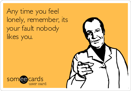 Any time you feel lonely, remember, its your fault nobody likes you.