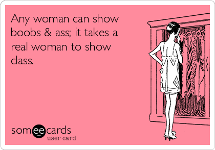 Any woman can show boobs & ass; it takes a real woman to show class.