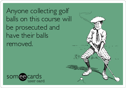 Anyone collecting golf balls on this course will be prosecuted and have their balls removed.