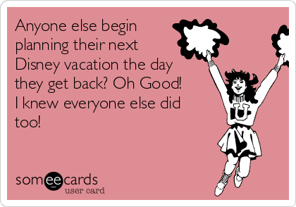 Anyone else begin planning their next Disney vacation the day they get back? Oh Good!  I knew everyone else did too!