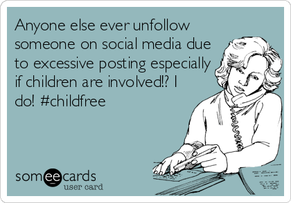 Anyone else ever unfollow someone on social media due to excessive posting especially if children are involved!? I do! #childfree