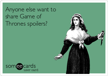 Anyone else want to share Game of Thrones spoilers?
