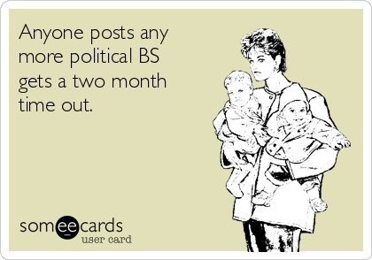 Anyone posts any more political BS gets a two month time out.