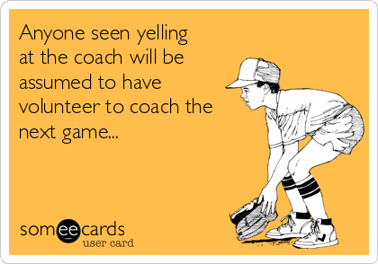 Anyone seen yelling at the coach will be assumed to have volunteer to coach the next game...