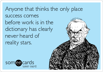 Anyone that thinks the only place success comes before work is in the  dictionary has clearly never heard of reality stars.