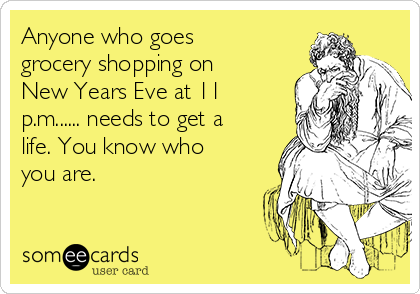 Anyone who goes grocery shopping on New Years Eve at 11 p.m...... needs to get a life. You know who you are.