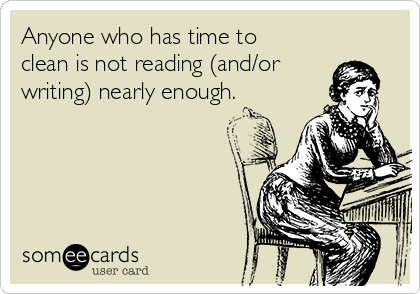 Anyone who has time to clean is not reading (and/or writing) nearly enough.