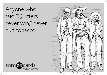 """Anyone who said """"Quitters never win,"""" never quit tobacco."""