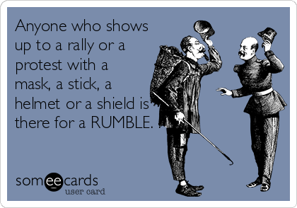 Anyone who shows up to a rally or a protest with a mask, a stick, a helmet or a shield is there for a RUMBLE. .
