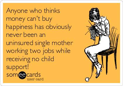 Anyone who thinks money can't buy happiness has obviously never been an uninsured single mother working two jobs while  receiving no child support!
