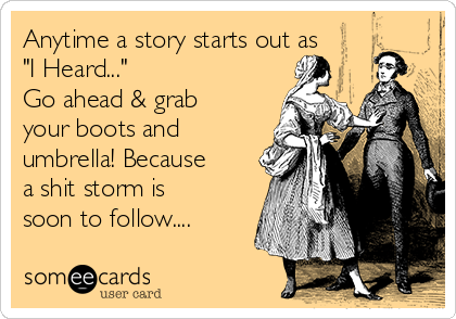 """Anytime a story starts out as """"I Heard...""""  Go ahead & grab your boots and umbrella! Because a shit storm is soon to follow...."""