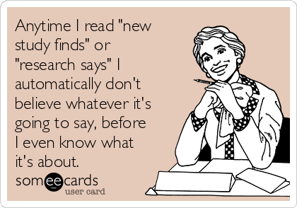 """Anytime I read """"new study finds"""" or """"research says"""" I automatically don't believe whatever it's going to say, before I even know what it's about."""