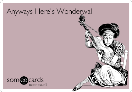 Anyways Here's Wonderwall.