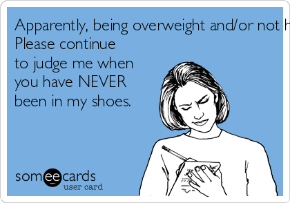 Apparently, being overweight and/or not having children makes me a terrible person?  Please continue  to judge me when  you have NEVER  been in my shoes.