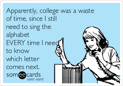 Apparently, college was a waste of time, since I still need to sing the alphabet EVERY time I need  to know which letter comes next.